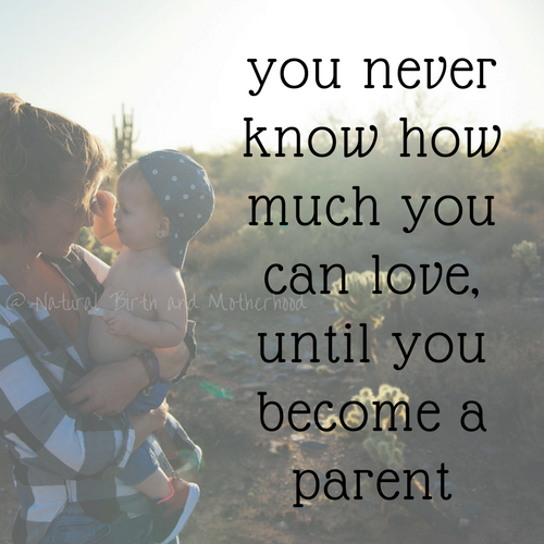 you never know how much you can love, until you become a parent