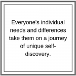 Everyone's individual needs and differences take them on a journey of unique self-discovery.