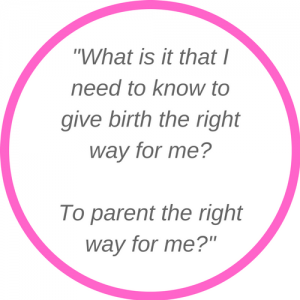 What is it that I need to know to give birth the right way for me? To parent the right way for me?